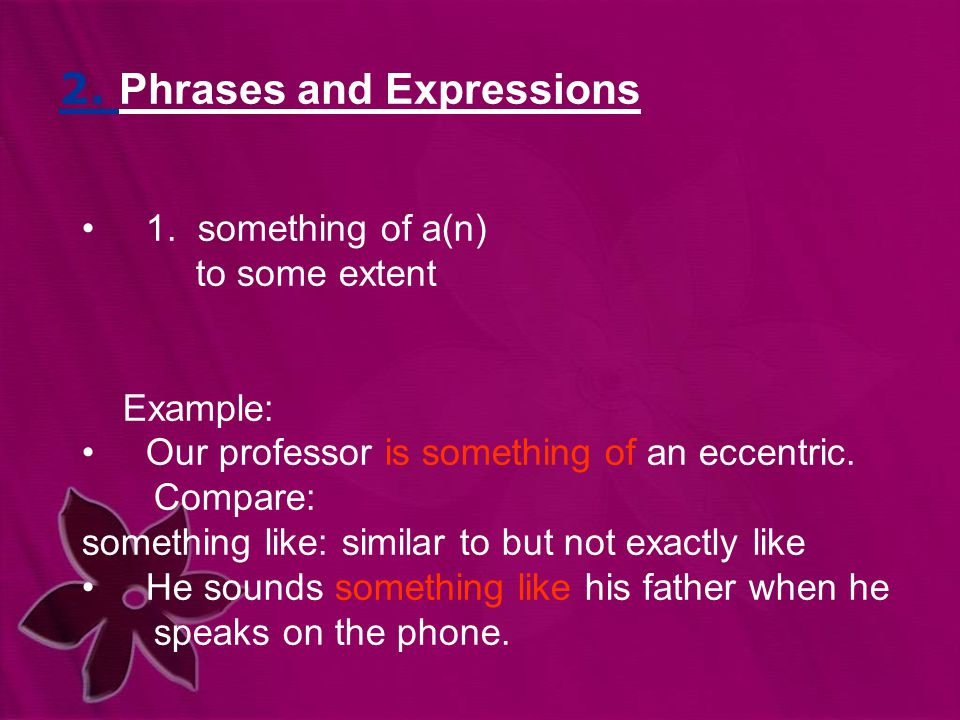 2. Phrases and Expressions 1. something of a(n) to some extent Example: Our professor is something of an eccentric. Compare: something like: similar t