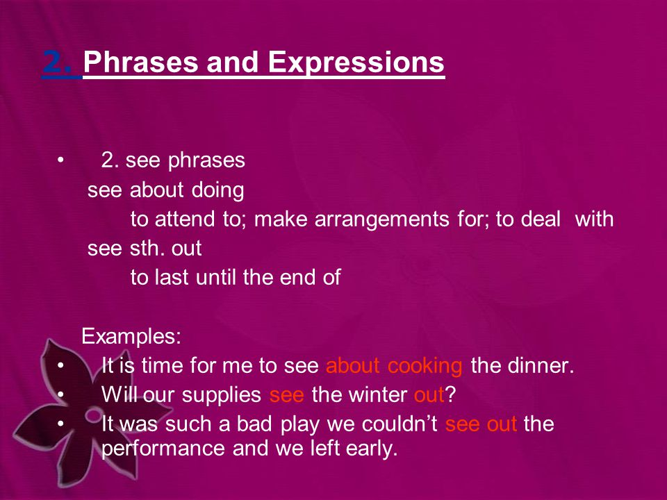 2. Phrases and Expressions 2. see phrases see about doing to attend to; make arrangements for; to deal with see sth. out to last until the end of Exam