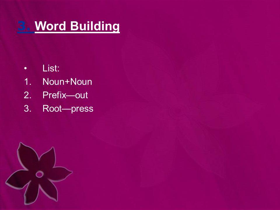3. Word Building List: 1.Noun+Noun 2.Prefix—out 3.Root—press