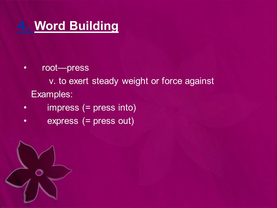 4. Word Building root—press v. to exert steady weight or force against Examples: impress (= press into) express (= press out)