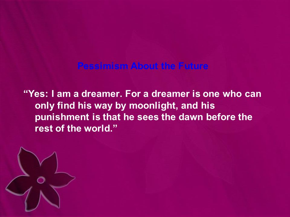 """Pessimism About the Future """"Yes: I am a dreamer. For a dreamer is one who can only find his way by moonlight, and his punishment is that he sees the d"""