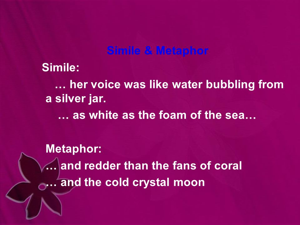 Simile & Metaphor Simile: … her voice was like water bubbling from a silver jar.