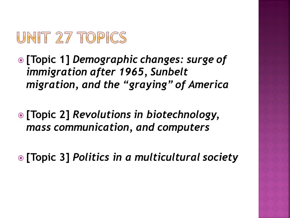  [Topic 1] Demographic changes: surge of immigration after 1965, Sunbelt migration, and the graying of America  [Topic 2] Revolutions in biotechnology, mass communication, and computers  [Topic 3] Politics in a multicultural society