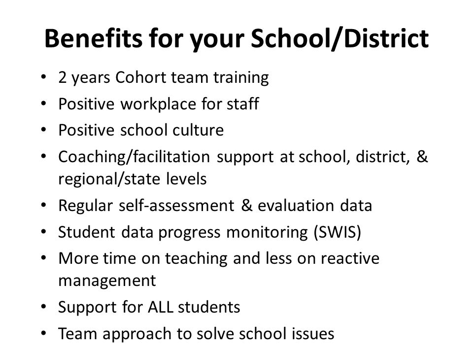 Benefits for your School/District 2 years Cohort team training Positive workplace for staff Positive school culture Coaching/facilitation support at school, district, & regional/state levels Regular self-assessment & evaluation data Student data progress monitoring (SWIS) More time on teaching and less on reactive management Support for ALL students Team approach to solve school issues