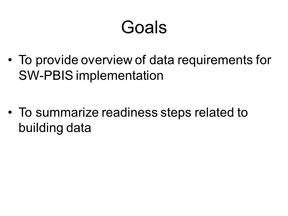 Goals To provide overview of data requirements for SW-PBIS implementation To summarize readiness steps related to building data