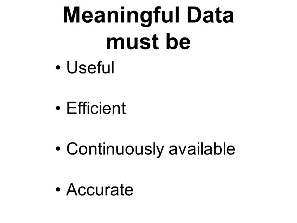 Meaningful Data must be Useful Efficient Continuously available Accurate