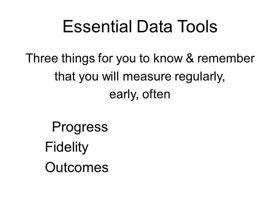 Essential Data Tools Three things for you to know & remember that you will measure regularly, early, often Progress Fidelity Outcomes