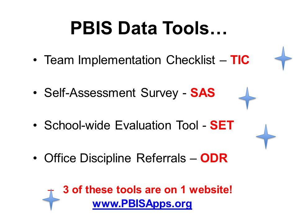 PBIS Data Tools… Team Implementation Checklist – TIC Self-Assessment Survey - SAS School-wide Evaluation Tool - SET Office Discipline Referrals – ODR – 3 of these tools are on 1 website.
