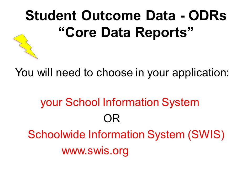 Student Outcome Data - ODRs Core Data Reports You will need to choose in your application: your School Information System OR Schoolwide Information System (SWIS) www.swis.org
