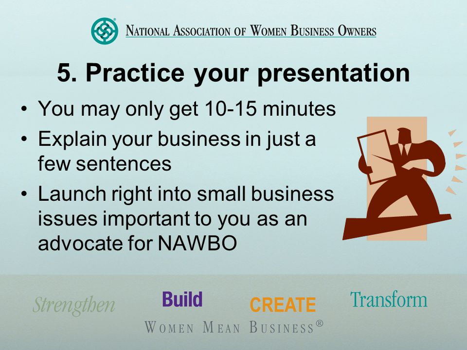 5. Practice your presentation You may only get 10-15 minutes Explain your business in just a few sentences Launch right into small business issues imp