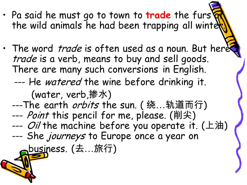 Pa said he must go to town to trade the furs of the wild animals he had been trapping all winter. The word trade is often used as a noun. But here tra