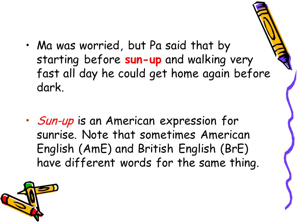 Ma was worried, but Pa said that by starting before sun-up and walking very fast all day he could get home again before dark. Sun-up is an American ex