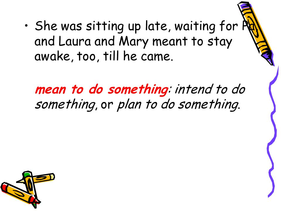 She was sitting up late, waiting for Pa, and Laura and Mary meant to stay awake, too, till he came. mean to do something: intend to do something, or p