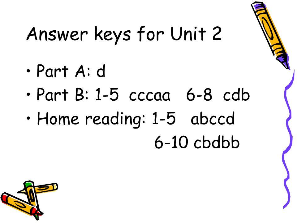 Answer keys for Unit 2 Part A: d Part B: 1-5 cccaa 6-8 cdb Home reading: 1-5 abccd 6-10 cbdbb