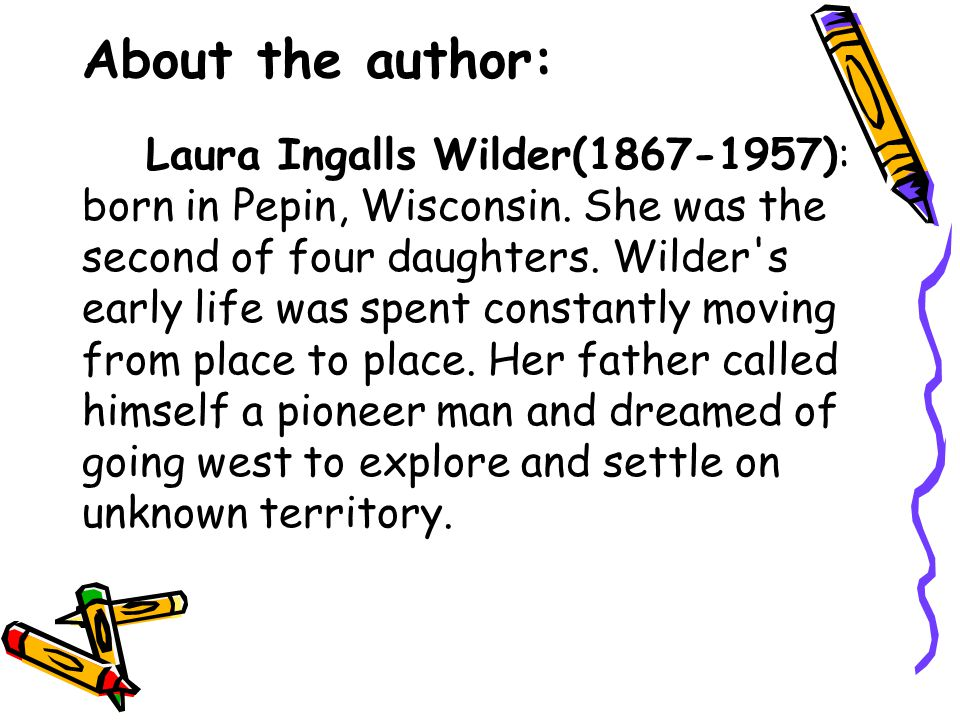 About the author: Laura Ingalls Wilder(1867-1957): born in Pepin, Wisconsin. She was the second of four daughters. Wilder's early life was spent const