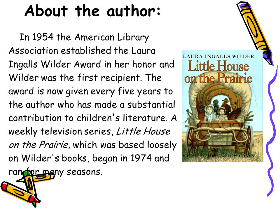 About the author: In 1954 the American Library Association established the Laura Ingalls Wilder Award in her honor and Wilder was the first recipient.