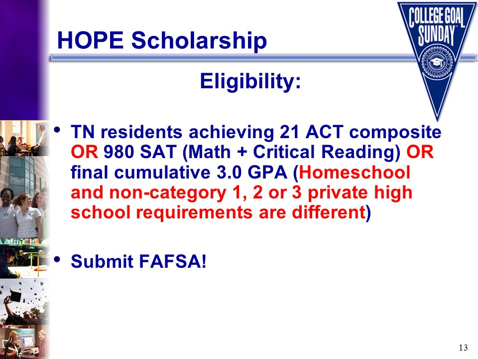 13 HOPE Scholarship Eligibility: TN residents achieving 21 ACT composite OR 980 SAT (Math + Critical Reading) OR final cumulative 3.0 GPA (Homeschool and non-category 1, 2 or 3 private high school requirements are different) Submit FAFSA!