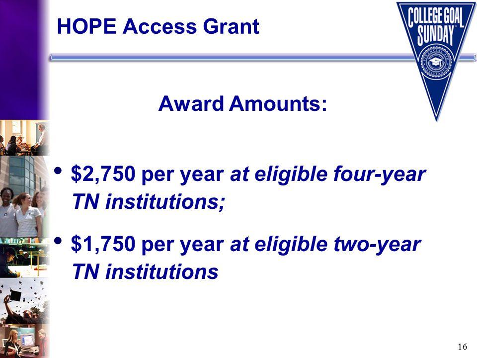 16 HOPE Access Grant Award Amounts: $2,750 per year at eligible four-year TN institutions; $1,750 per year at eligible two-year TN institutions