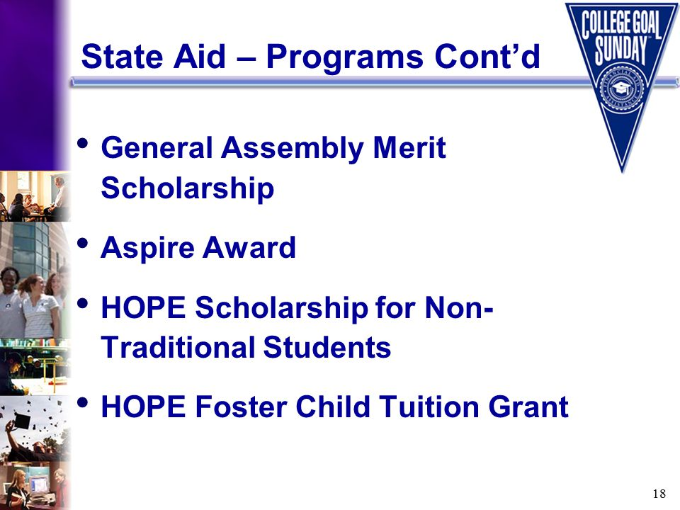 18 State Aid – Programs Cont'd General Assembly Merit Scholarship Aspire Award HOPE Scholarship for Non- Traditional Students HOPE Foster Child Tuition Grant