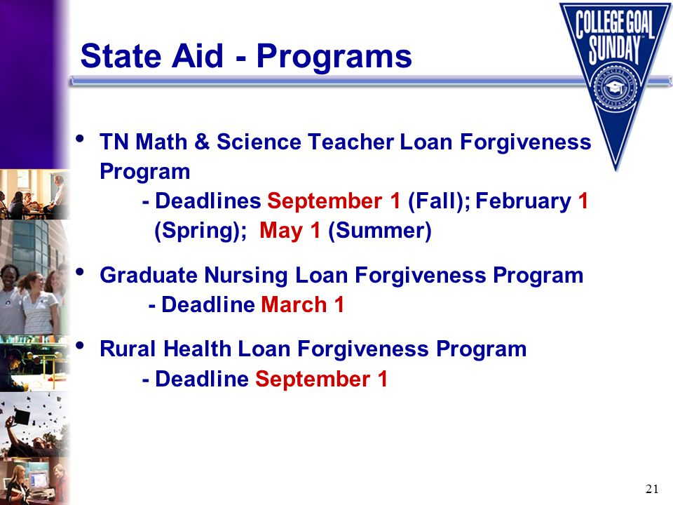 21 State Aid - Programs TN Math & Science Teacher Loan Forgiveness Program - Deadlines September 1 (Fall); February 1 (Spring); May 1 (Summer) Graduate Nursing Loan Forgiveness Program - Deadline March 1 Rural Health Loan Forgiveness Program - Deadline September 1