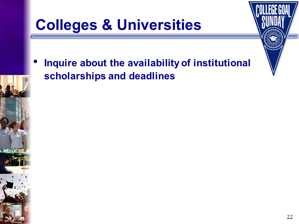22 Colleges & Universities Inquire about the availability of institutional scholarships and deadlines