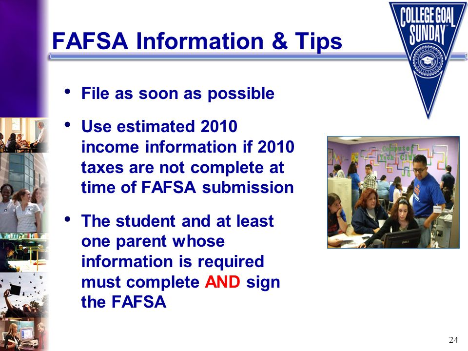 24 FAFSA Information & Tips File as soon as possible Use estimated 2010 income information if 2010 taxes are not complete at time of FAFSA submission The student and at least one parent whose information is required must complete AND sign the FAFSA