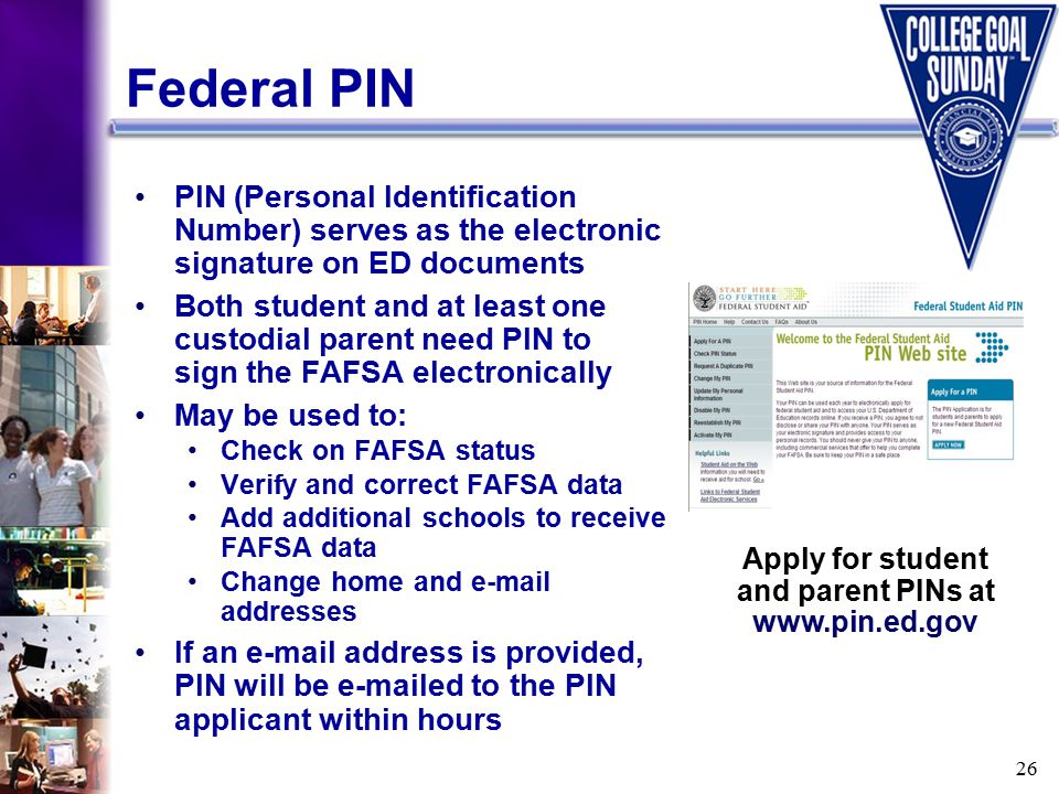 26 Federal PIN PIN (Personal Identification Number) serves as the electronic signature on ED documents Both student and at least one custodial parent need PIN to sign the FAFSA electronically May be used to: Check on FAFSA status Verify and correct FAFSA data Add additional schools to receive FAFSA data Change home and e-mail addresses If an e-mail address is provided, PIN will be e-mailed to the PIN applicant within hours Apply for student and parent PINs at www.pin.ed.gov