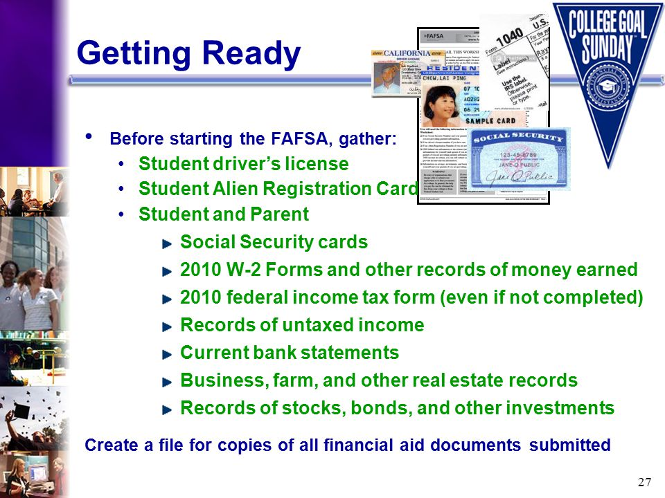 27 Getting Ready Before starting the FAFSA, gather: Student driver's license Student Alien Registration Card Student and Parent Social Security cards 2010 W-2 Forms and other records of money earned 2010 federal income tax form (even if not completed) Records of untaxed income Current bank statements Business, farm, and other real estate records Records of stocks, bonds, and other investments Create a file for copies of all financial aid documents submitted