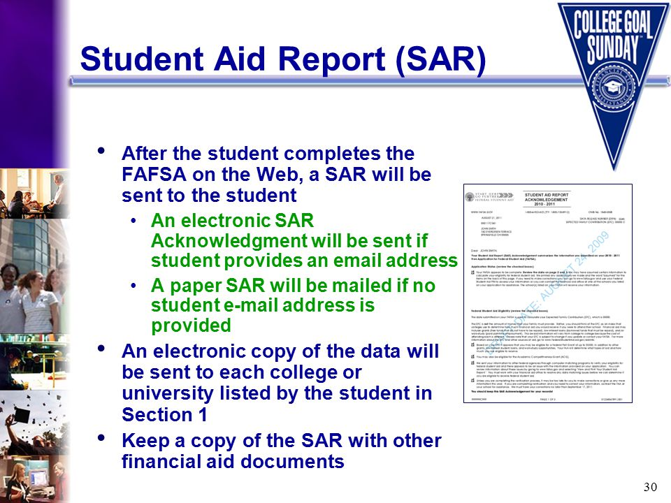 30 Student Aid Report (SAR) After the student completes the FAFSA on the Web, a SAR will be sent to the student An electronic SAR Acknowledgment will be sent if student provides an email address A paper SAR will be mailed if no student e-mail address is provided An electronic copy of the data will be sent to each college or university listed by the student in Section 1 Keep a copy of the SAR with other financial aid documents