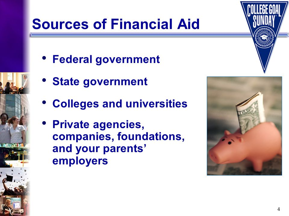 4 Federal government State government Colleges and universities Private agencies, companies, foundations, and your parents' employers Sources of Financial Aid
