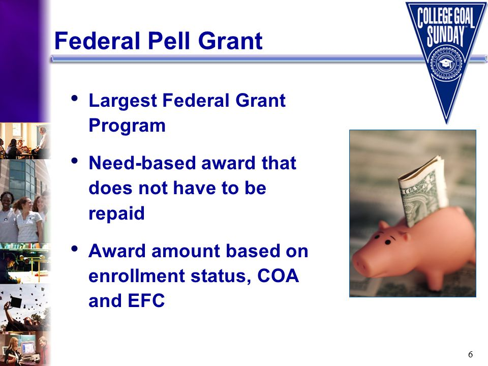 6 Largest Federal Grant Program Need-based award that does not have to be repaid Award amount based on enrollment status, COA and EFC Federal Pell Grant
