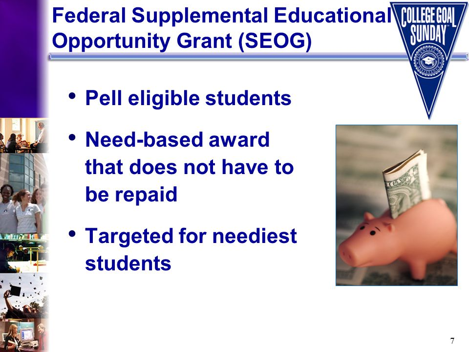7 Pell eligible students Need-based award that does not have to be repaid Targeted for neediest students Federal Supplemental Educational Opportunity Grant (SEOG)