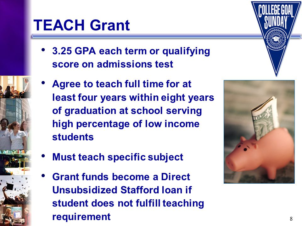 8 3.25 GPA each term or qualifying score on admissions test Agree to teach full time for at least four years within eight years of graduation at school serving high percentage of low income students Must teach specific subject Grant funds become a Direct Unsubsidized Stafford loan if student does not fulfill teaching requirement TEACH Grant