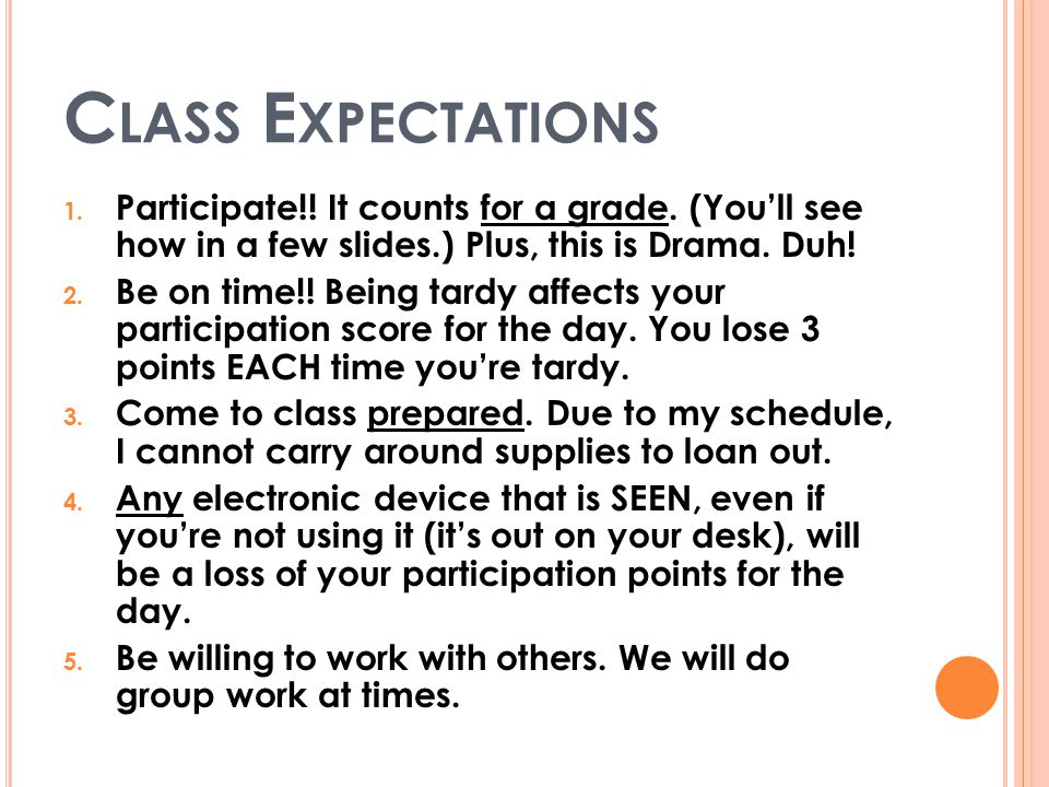 C LASS E XPECTATIONS 1. Participate!! It counts for a grade. (You'll see how in a few slides.) Plus, this is Drama. Duh! 2. Be on time!! Being tardy a
