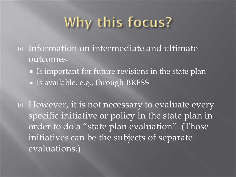  Information on intermediate and ultimate outcomes  Is important for future revisions in the state plan  Is available, e.g., through BRFSS  Howeve