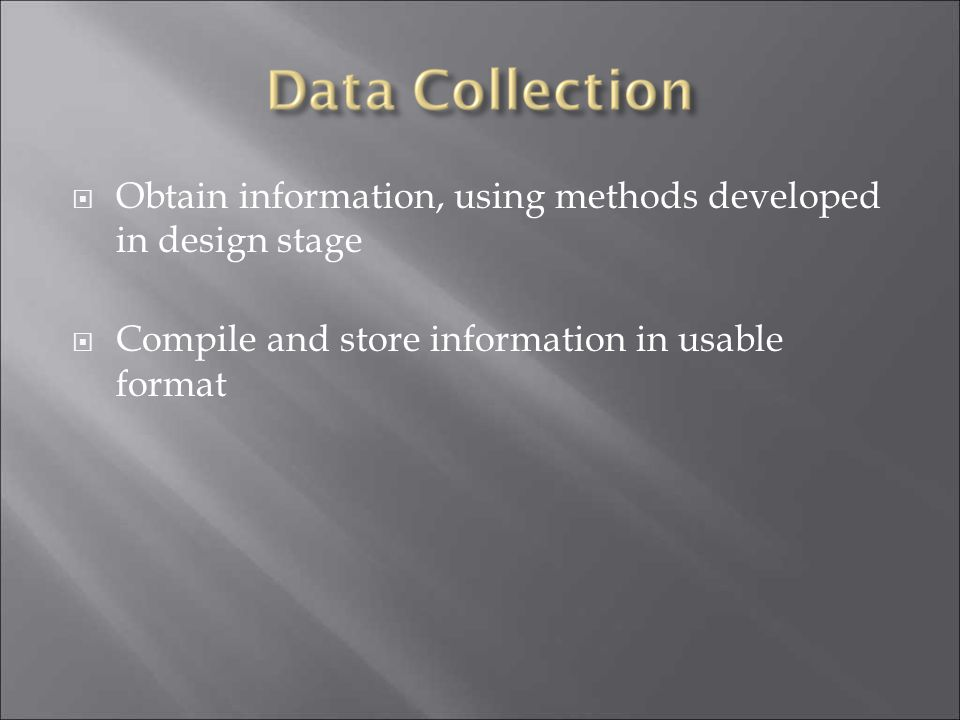  Obtain information, using methods developed in design stage  Compile and store information in usable format