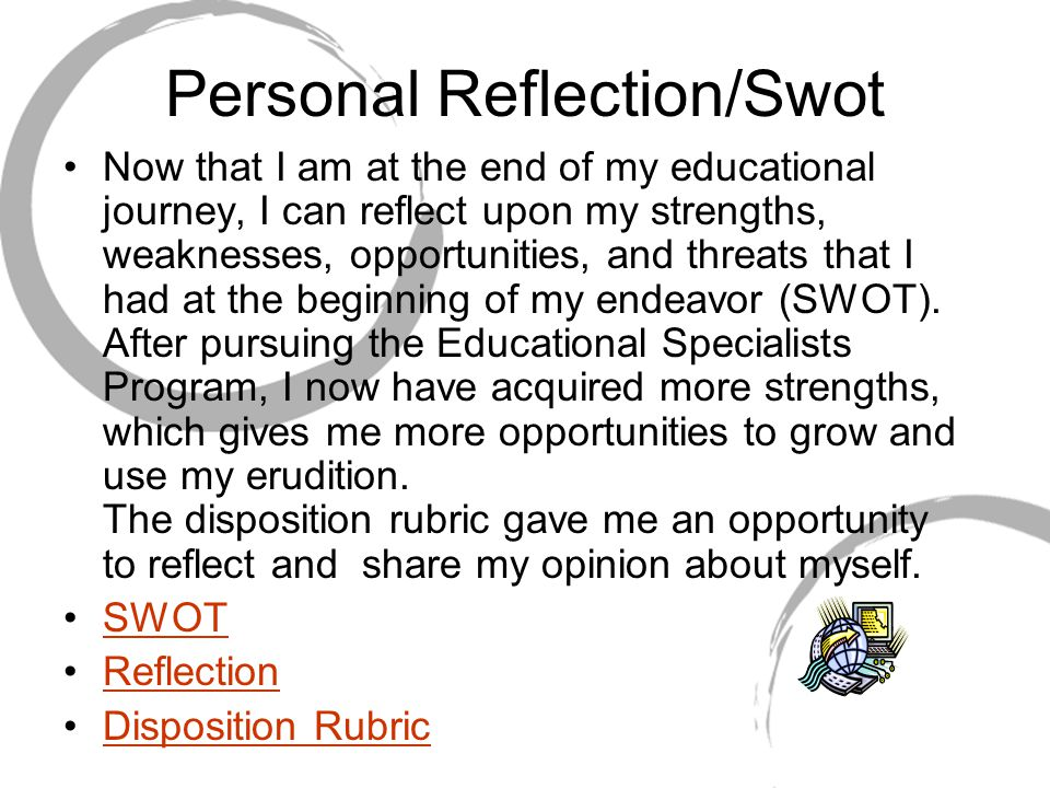 Personal Reflection/Swot Now that I am at the end of my educational journey, I can reflect upon my strengths, weaknesses, opportunities, and threats that I had at the beginning of my endeavor (SWOT).