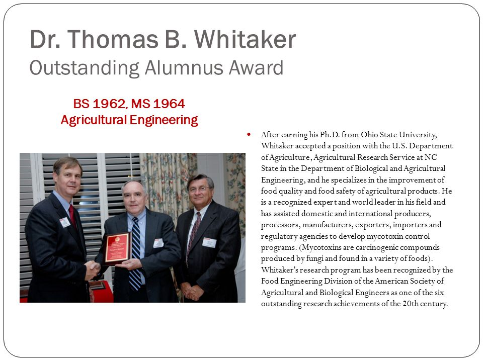 Dr. Thomas B. Whitaker Outstanding Alumnus Award BS 1962, MS 1964 Agricultural Engineering After earning his Ph.D. from Ohio State University, Whitake