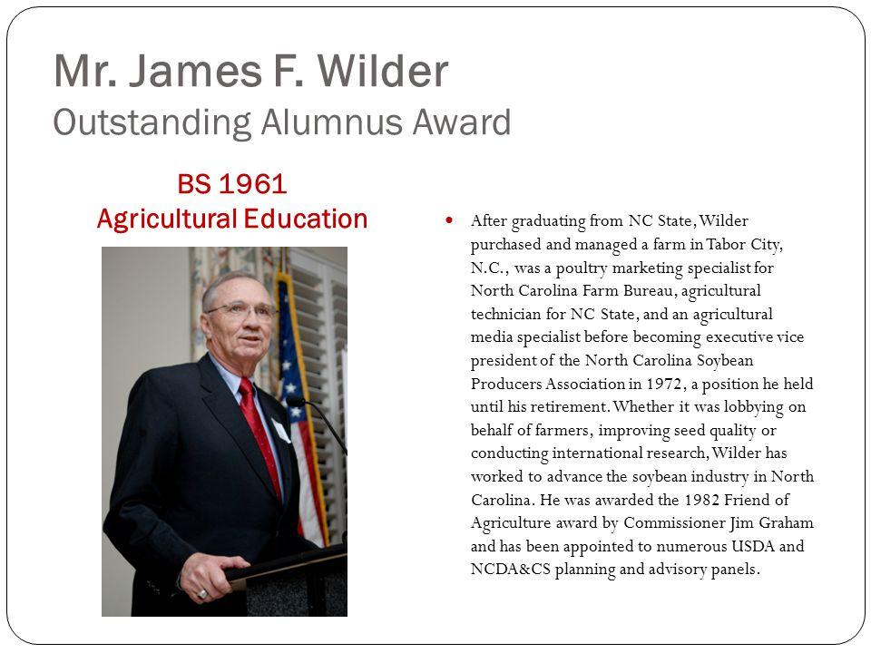 Mr. James F. Wilder Outstanding Alumnus Award BS 1961 Agricultural Education After graduating from NC State, Wilder purchased and managed a farm in Ta