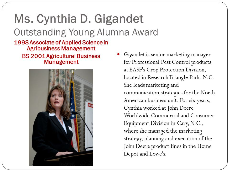 Ms. Cynthia D. Gigandet Outstanding Young Alumna Award 1998 Associate of Applied Science in Agribusiness Management BS 2001 Agricultural Business Mana