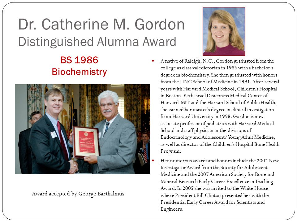 Dr. Catherine M. Gordon Distinguished Alumna Award BS 1986 Biochemistry A native of Raleigh, N.C., Gordon graduated from the college as class valedict