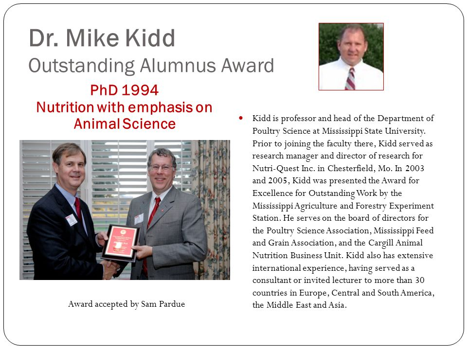 Dr. Mike Kidd Outstanding Alumnus Award PhD 1994 Nutrition with emphasis on Animal Science Kidd is professor and head of the Department of Poultry Sci