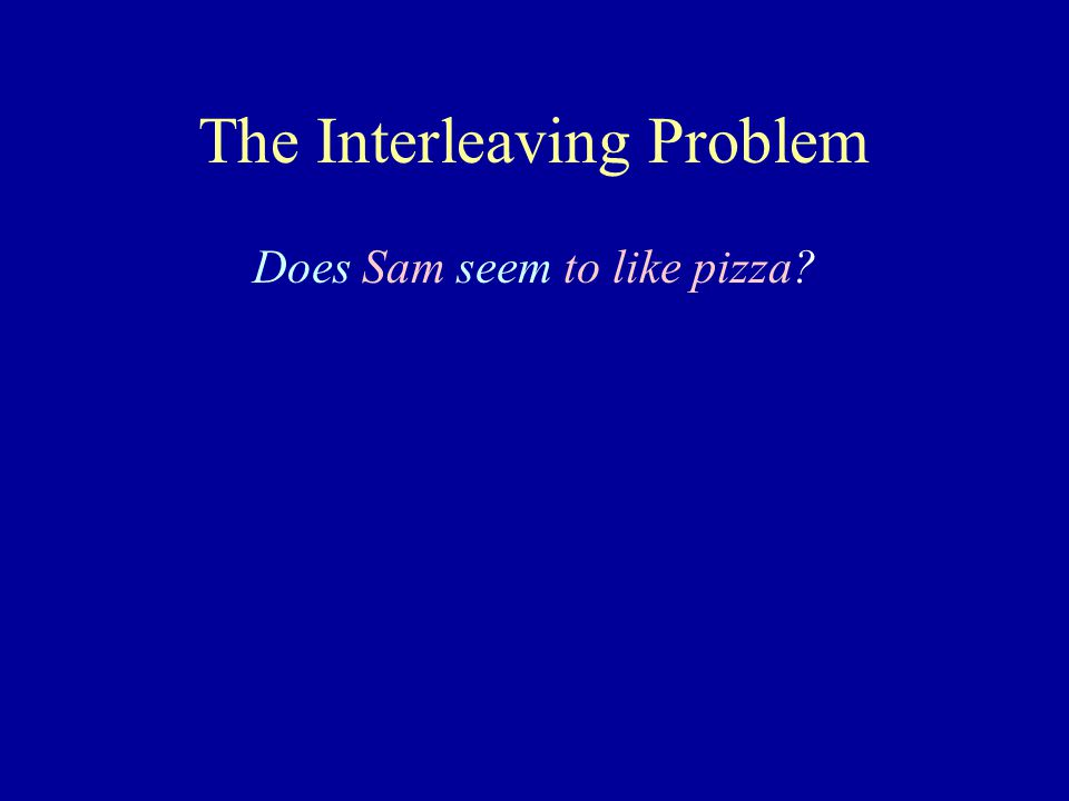 The Interleaving Problem Does Sam seem to like pizza