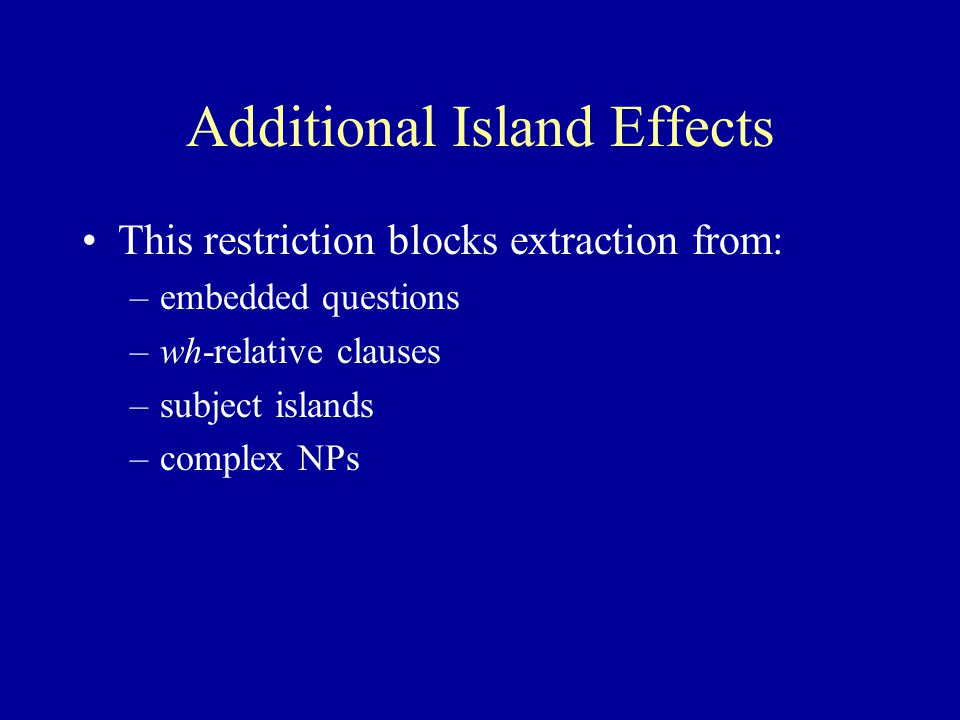 Additional Island Effects This restriction blocks extraction from: –embedded questions –wh-relative clauses –subject islands –complex NPs