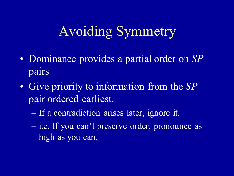 Avoiding Symmetry Dominance provides a partial order on SP pairs Give priority to information from the SP pair ordered earliest.