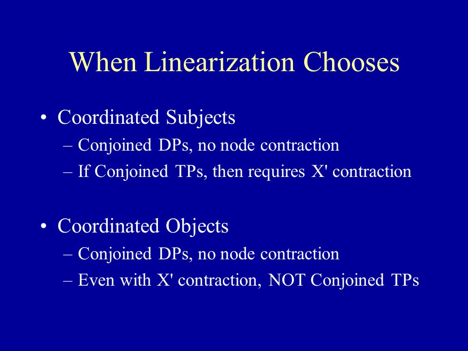 When Linearization Chooses Coordinated Subjects –Conjoined DPs, no node contraction –If Conjoined TPs, then requires X contraction Coordinated Objects –Conjoined DPs, no node contraction –Even with X contraction, NOT Conjoined TPs