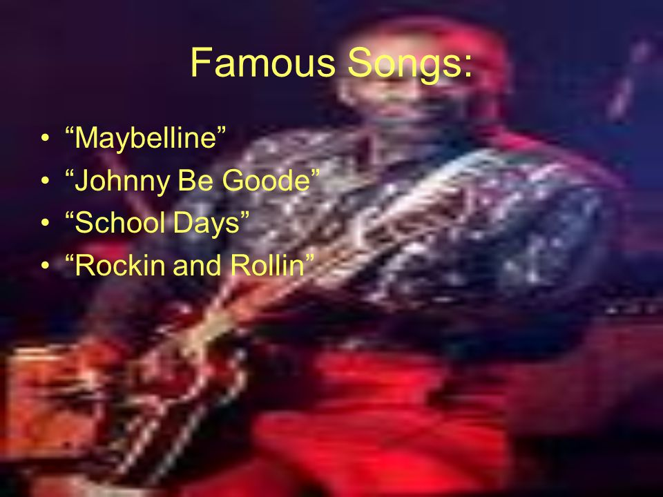 "Famous Songs: ""Maybelline"" ""Johnny Be Goode"" ""School Days"" ""Rockin and Rollin"""