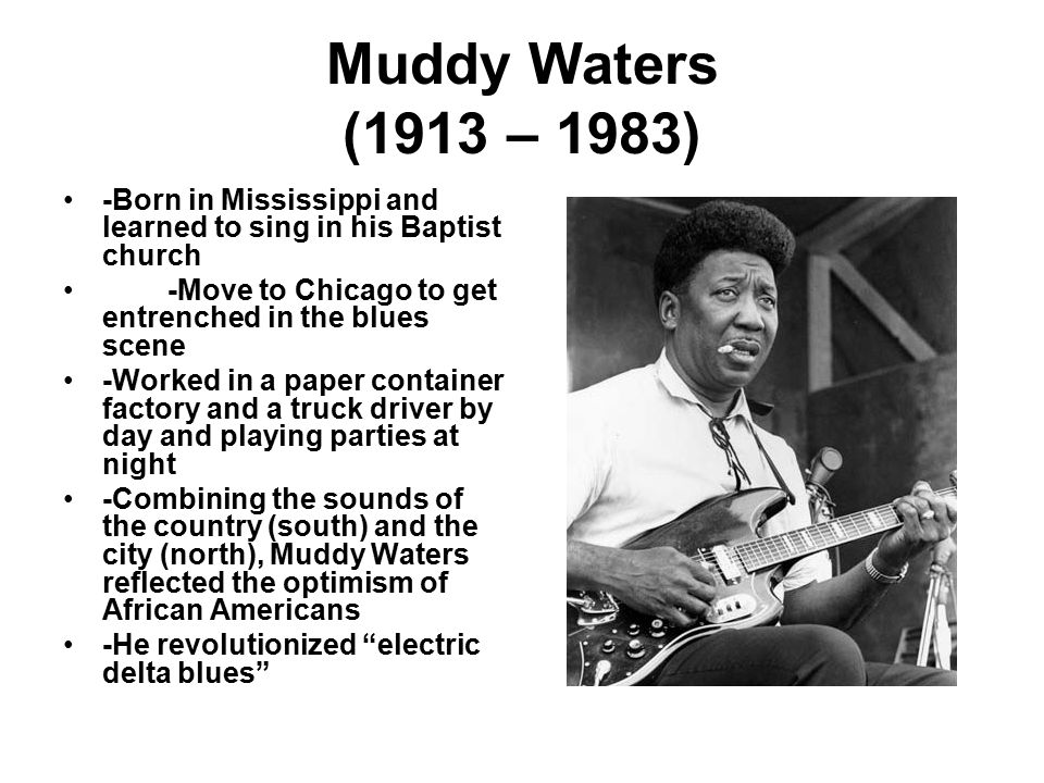 Muddy Waters (1913 – 1983) -Born in Mississippi and learned to sing in his Baptist church -Move to Chicago to get entrenched in the blues scene -Worked in a paper container factory and a truck driver by day and playing parties at night -Combining the sounds of the country (south) and the city (north), Muddy Waters reflected the optimism of African Americans -He revolutionized electric delta blues