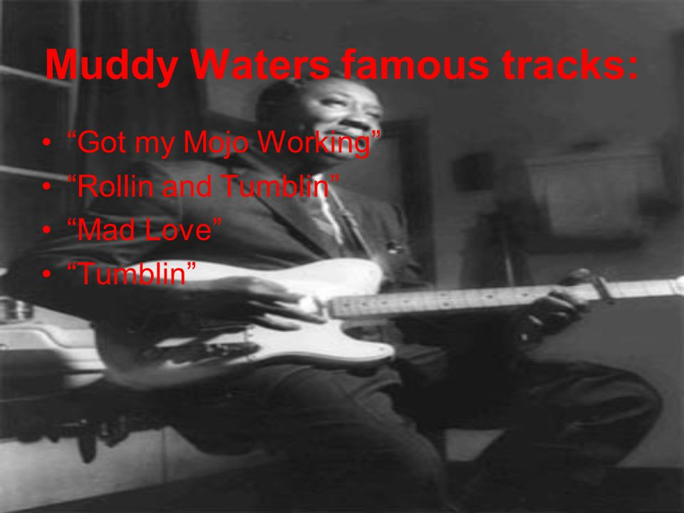 "Muddy Waters famous tracks: ""Got my Mojo Working"" ""Rollin and Tumblin"" ""Mad Love"" ""Tumblin"""