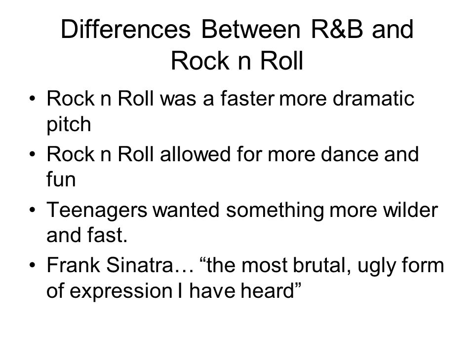 Differences Between R&B and Rock n Roll Rock n Roll was a faster more dramatic pitch Rock n Roll allowed for more dance and fun Teenagers wanted somet